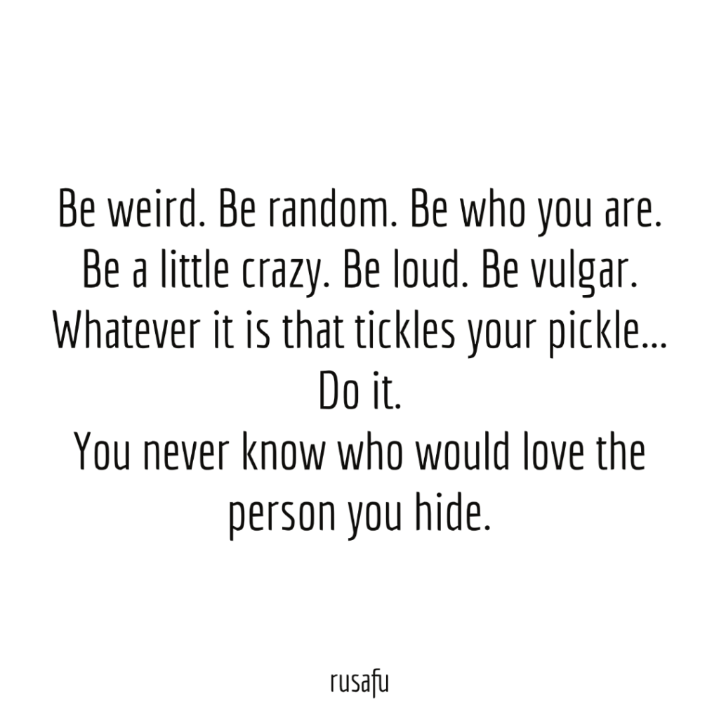 Be weird. Be random. Be who you are. Be a little crazy. Be loud. Be vulgar. Whatever it is that tickles your pickle... Do it. You never know who would love the person you hide.