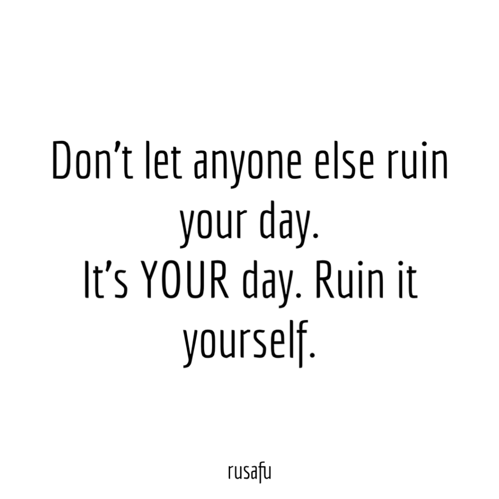 Don't let anyone else ruin your day. It's YOUR day. Ruin it yourself.