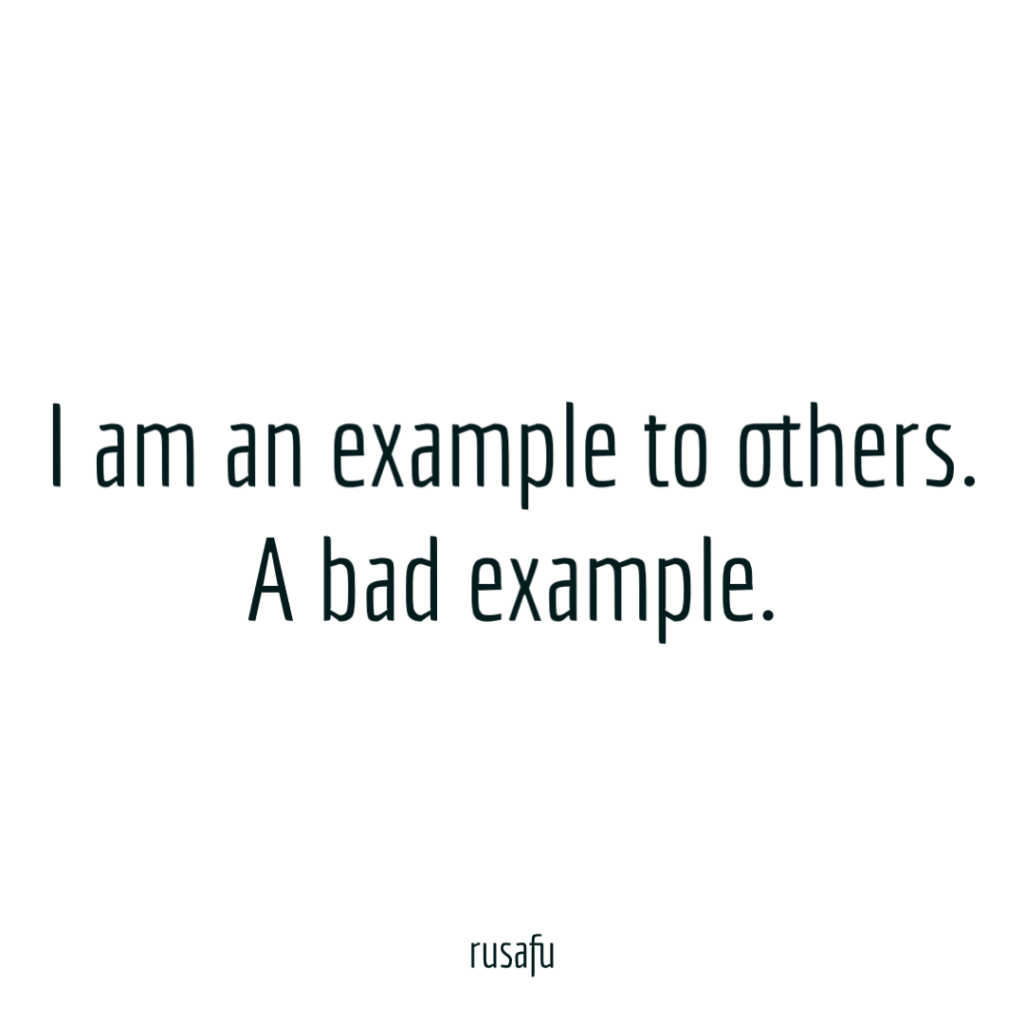 I am an example to others. A bad example.