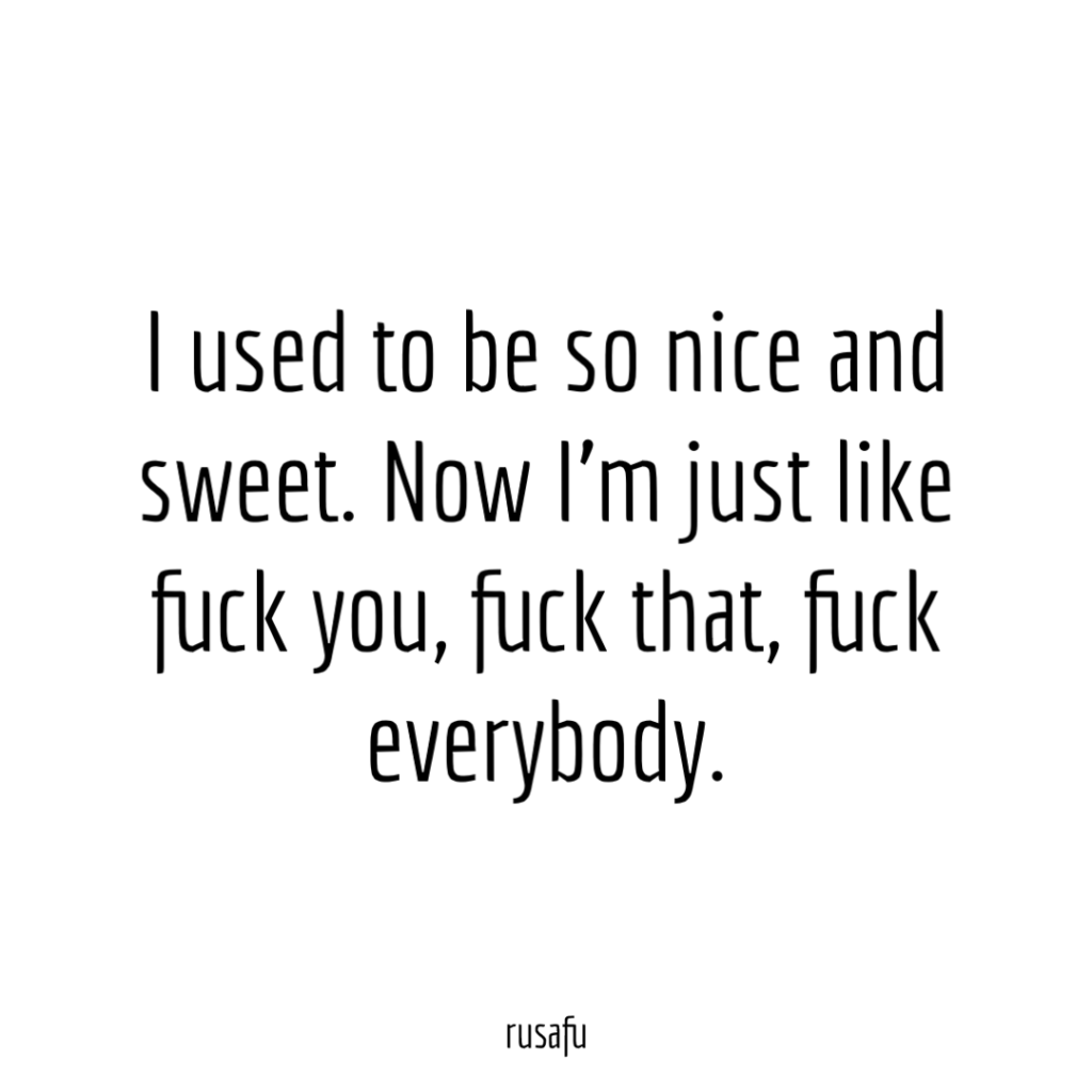 I used to be so nice and sweet. Now I'm just like fuck you, fuck that, fuck everybody.