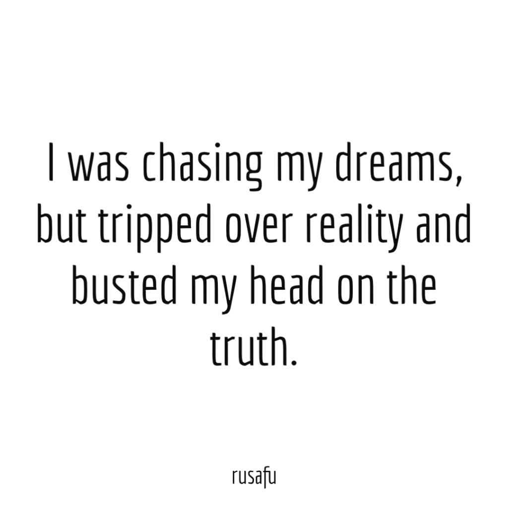 I was chasing my dreams, but tripped over reality and busted my head on the truth.