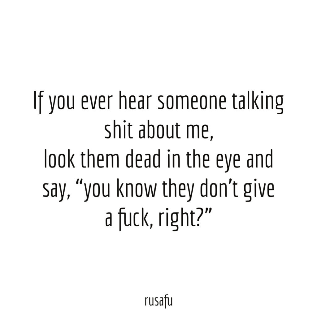 """If you ever hear someone talking shit about me, look them dead in the eye and say, """"you know they don't give a fuck, right?"""""""