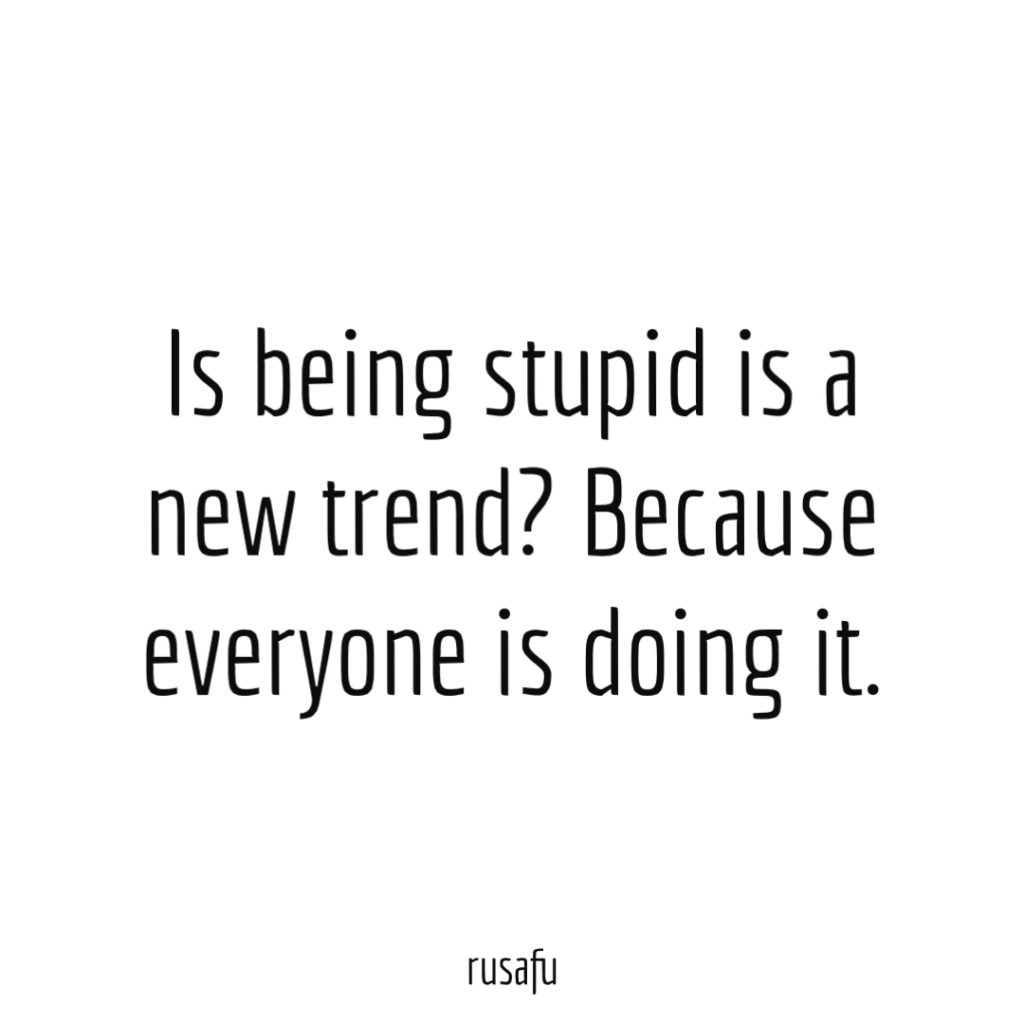 Is being stupid is a new trend? Because everyone is doing it.