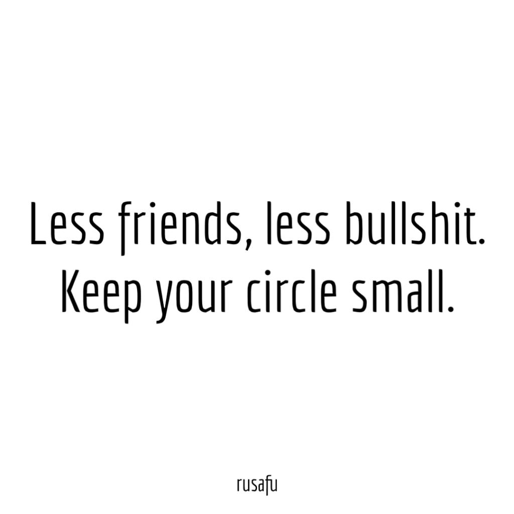 Less friends less bullshit. Keep your circle small.
