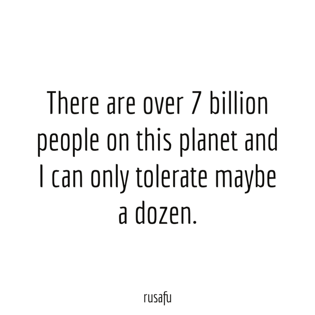 There are over 7 billion people on this planet and I can only tolerate maybe a dozen.