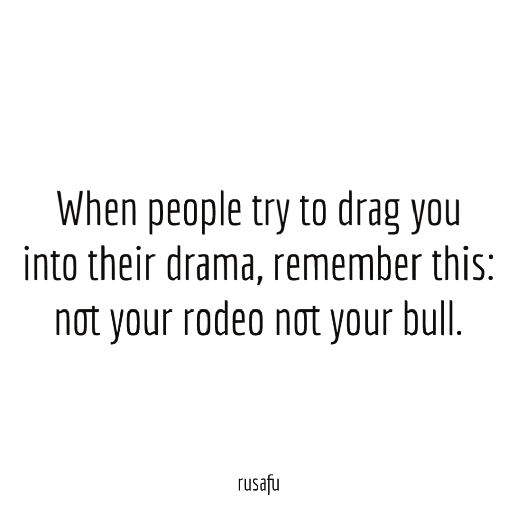 When people try to drag you into their drama, remember this: not your rodeo not your bull.