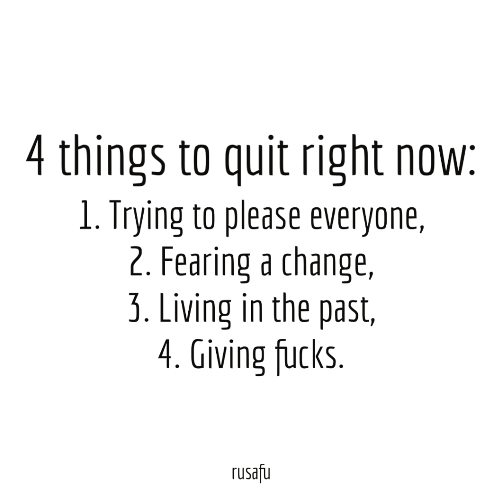 4 things to quit right now: 1. Trying to please everyone, 2. Fearing a change, 3. Living in the past, 4. Giving fucks.