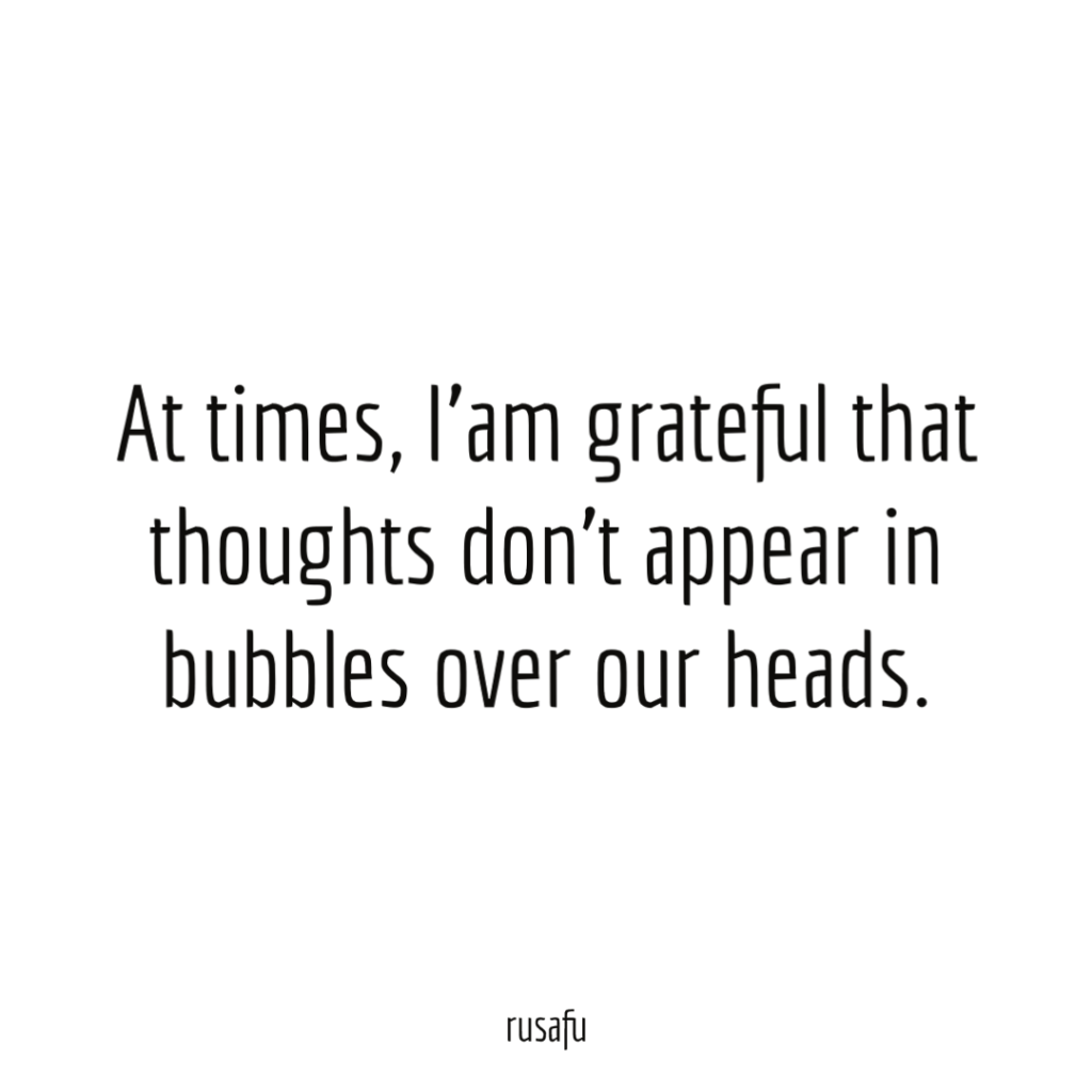 At times, I'am grateful that thoughts don't appear in bubbles over our heads.