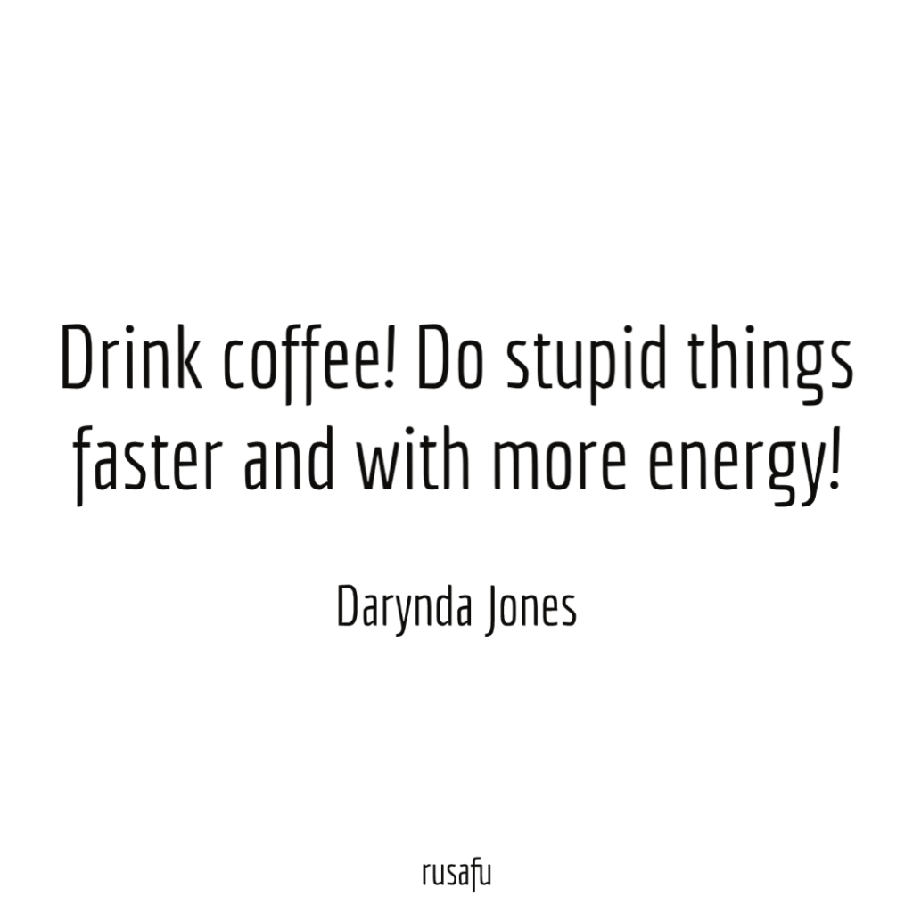Drink coffee! Do stupid things faster and with more energy! - Darynda Jones
