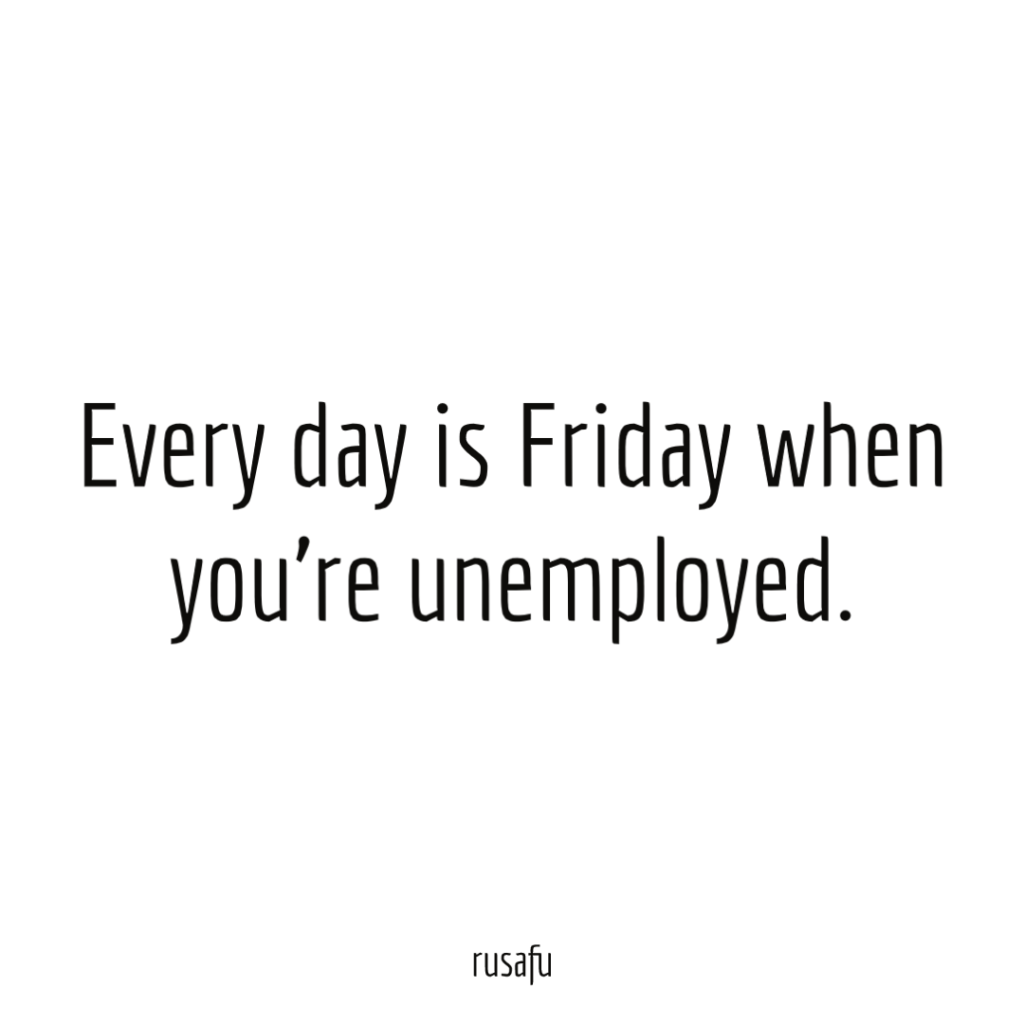Every day is Friday when you're unemployed.