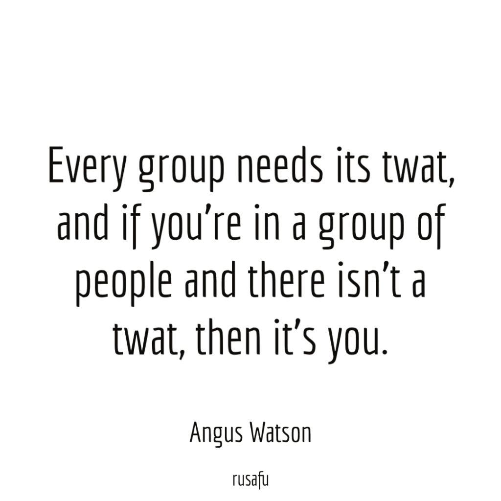 Every group needs its twat, and if you're in a group of people and there isn't a twat, then it's you. - Angus Watson