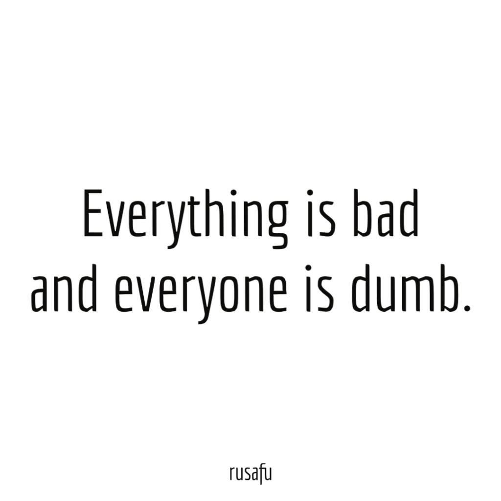 Everything is bad and everyone is dumb.