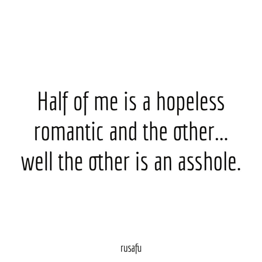 Half of me is a hopeless romantic and the other... well the other is an asshole.