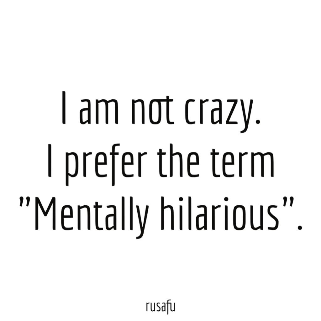 """I am not crazy. I prefer the term """"Mentally hilarious""""."""