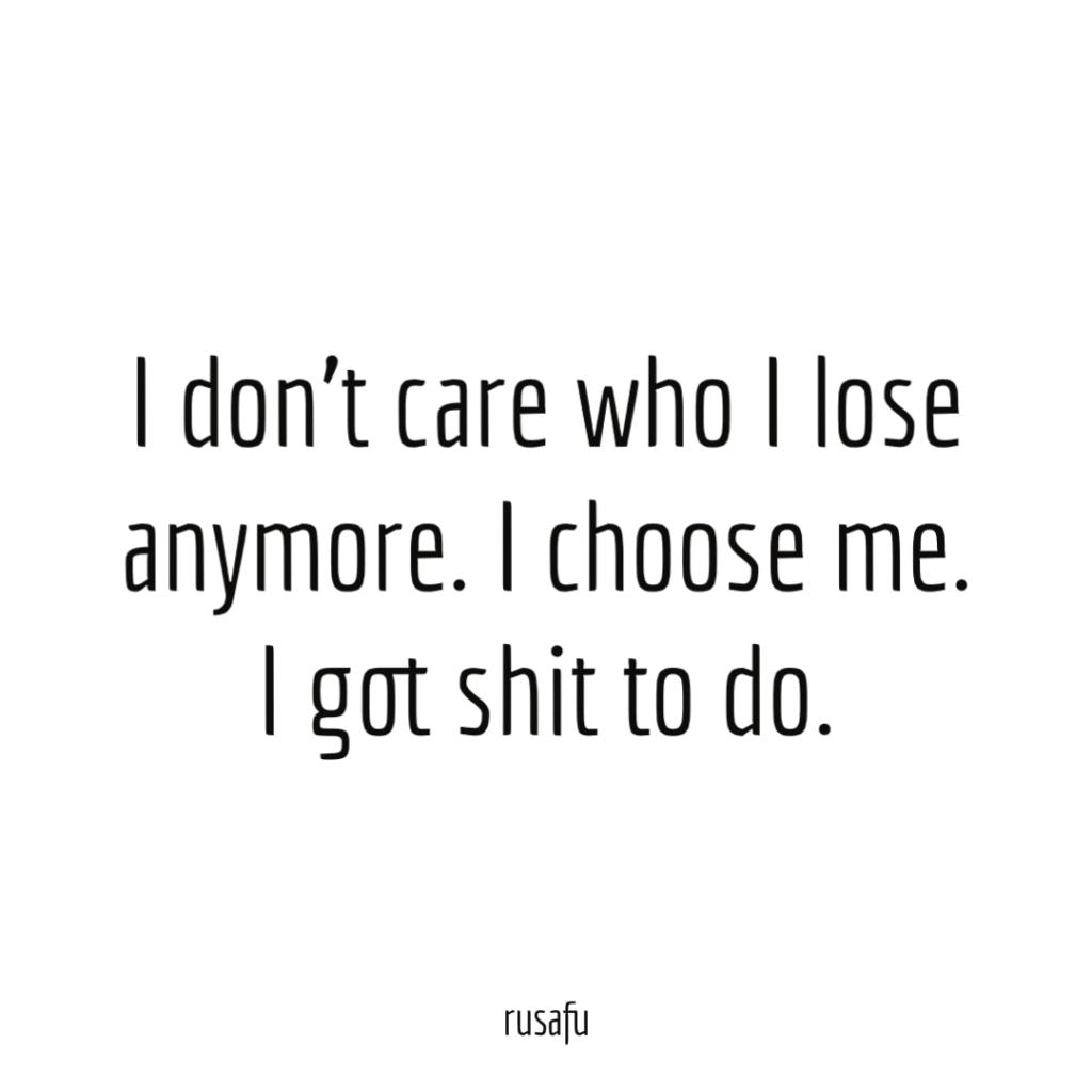 I don't care who I lose anymore. I choose me. I got shit to do.