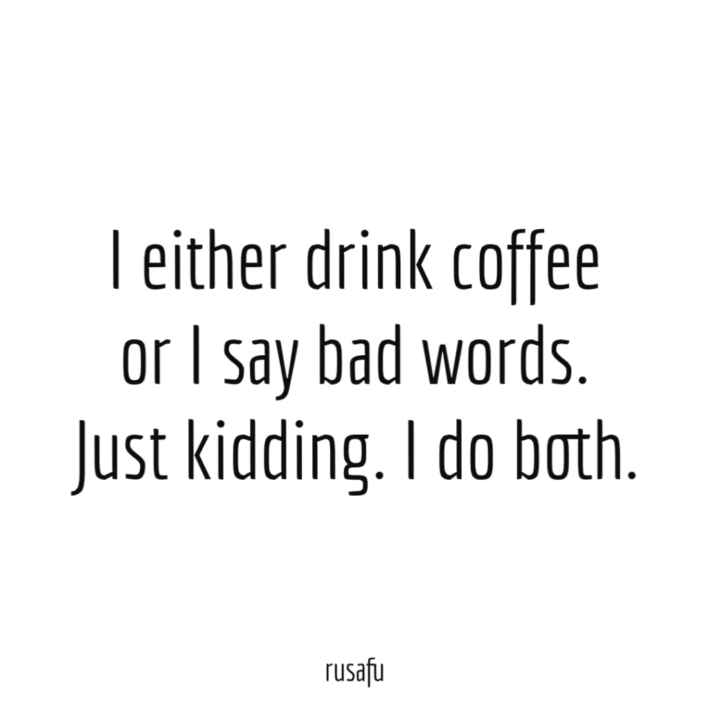 I either drink coffee or I say bad words. Just kidding. I do both.