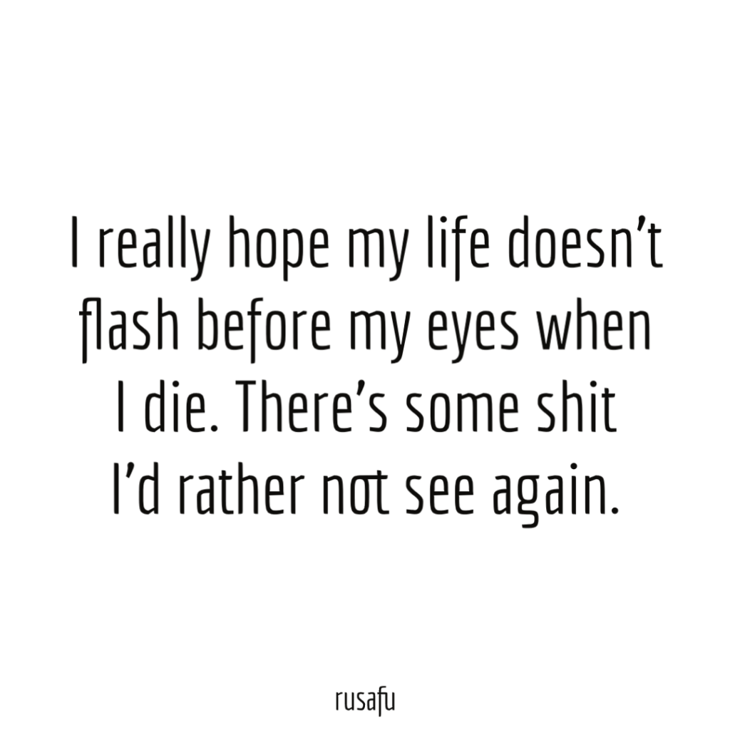 I really hope my life doesn't flash before my eyes when I die. There's some shit I'd rather not see again.