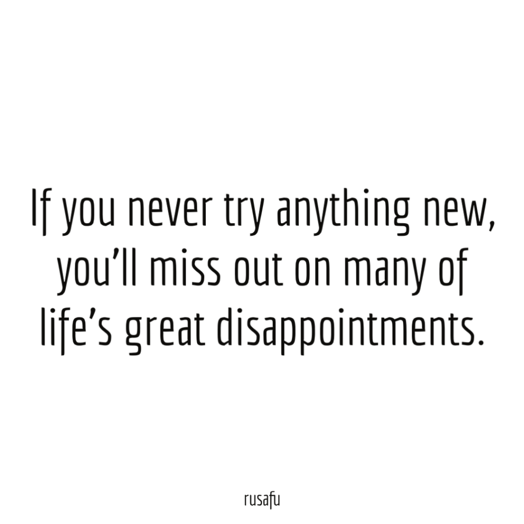If you never try anything new, you'll miss out on many of life's great disappointments.