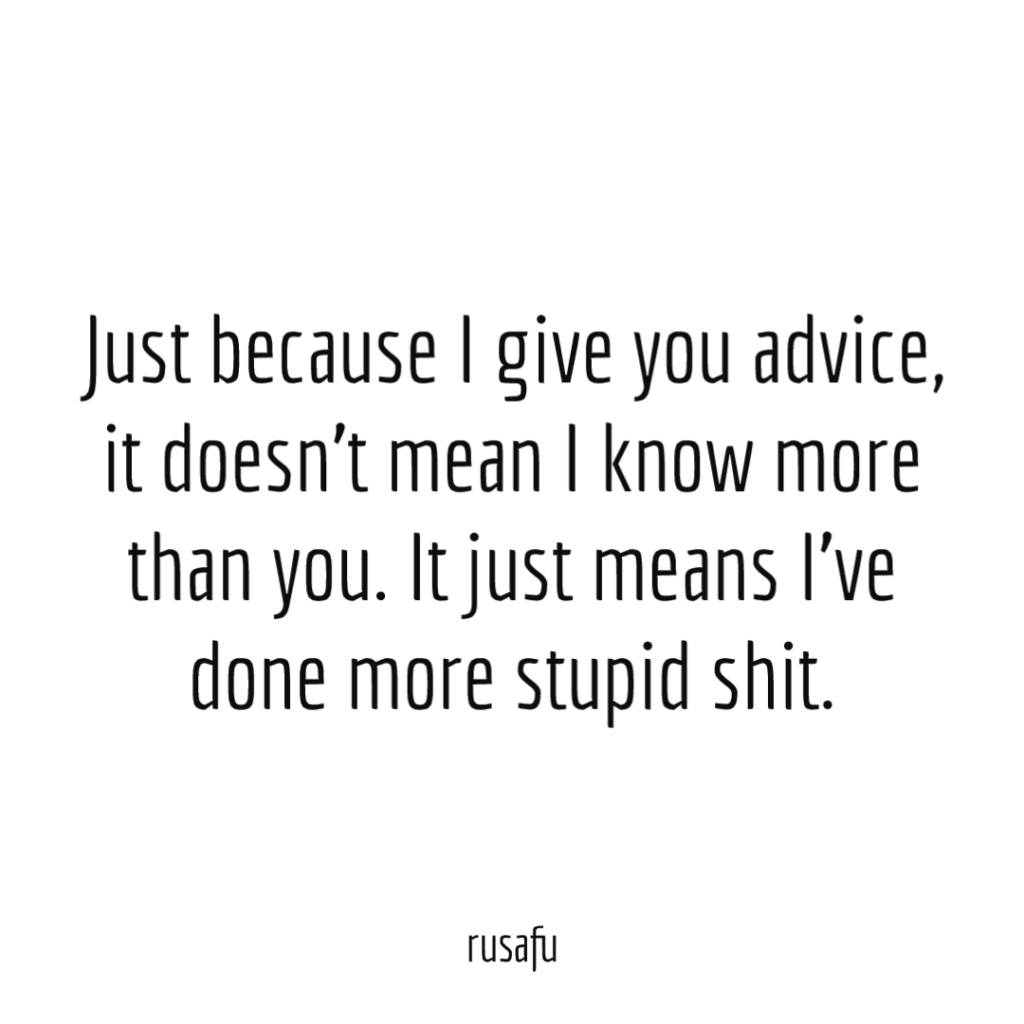Just because I give you advice, it doesn't mean I know more than you. It just means I've done more stupid shit.