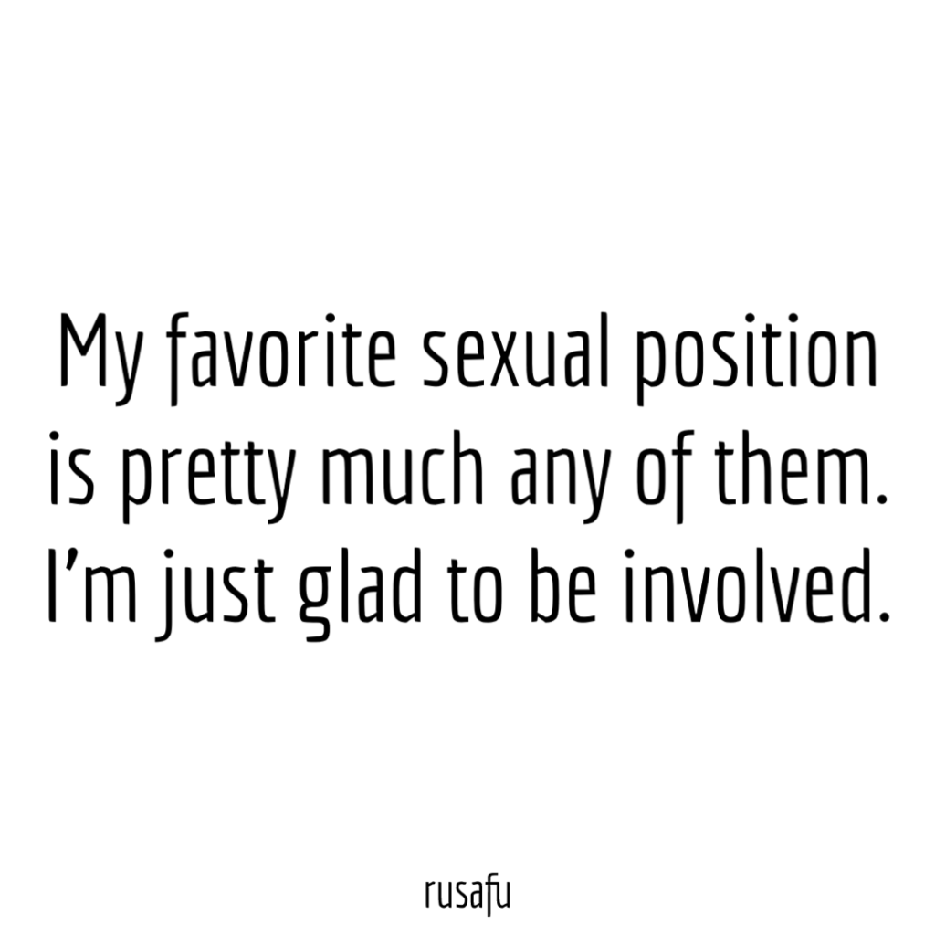My favorite sexual position is pretty much any of them. I'm just glad to be involved.