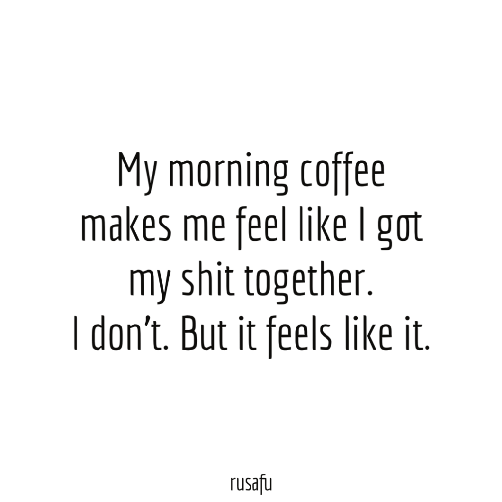 My morning coffee makes me feel like I got my shit together. I don't. But it feels like it.