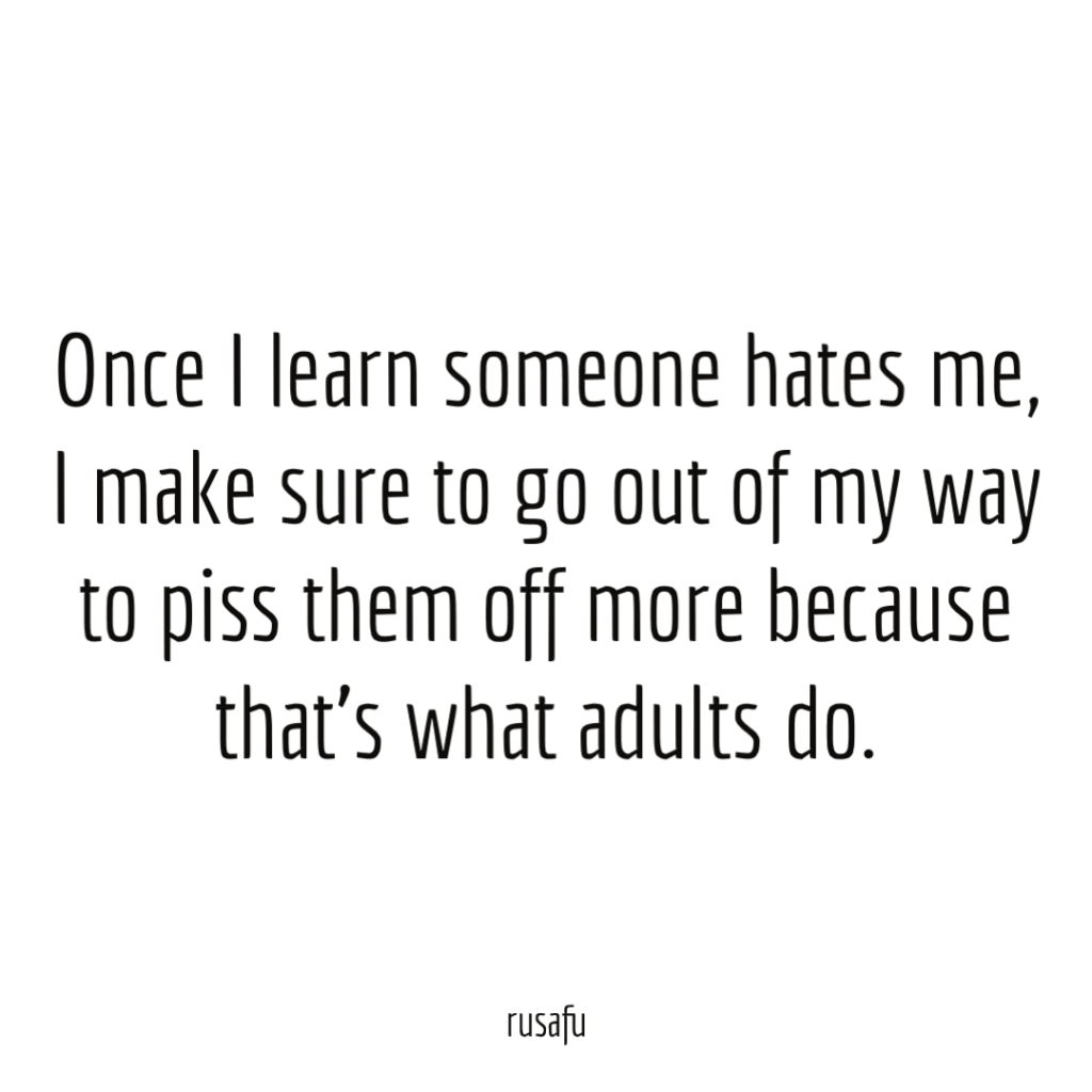 Once I learn someone hates me, I make sure to go out of my way to piss them off more because that's what adults do.