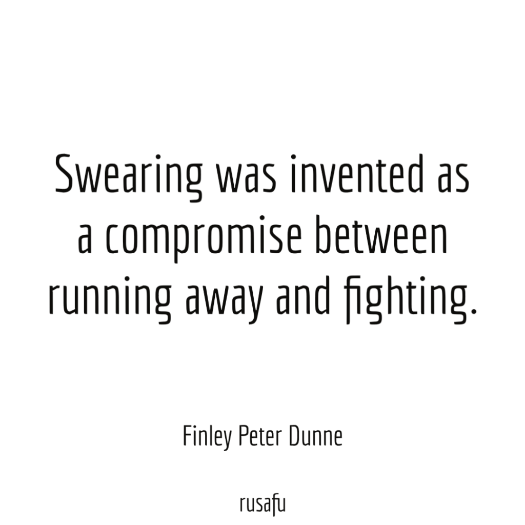 Swearing was invented as a compromise between running away and fighting. - Finley Peter Dunne