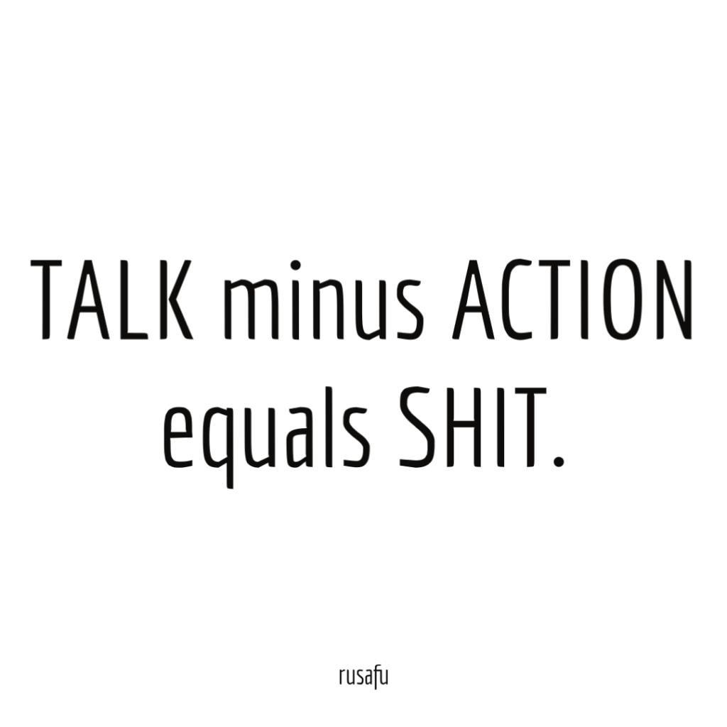 TALK minus ACTION equals SHIT.
