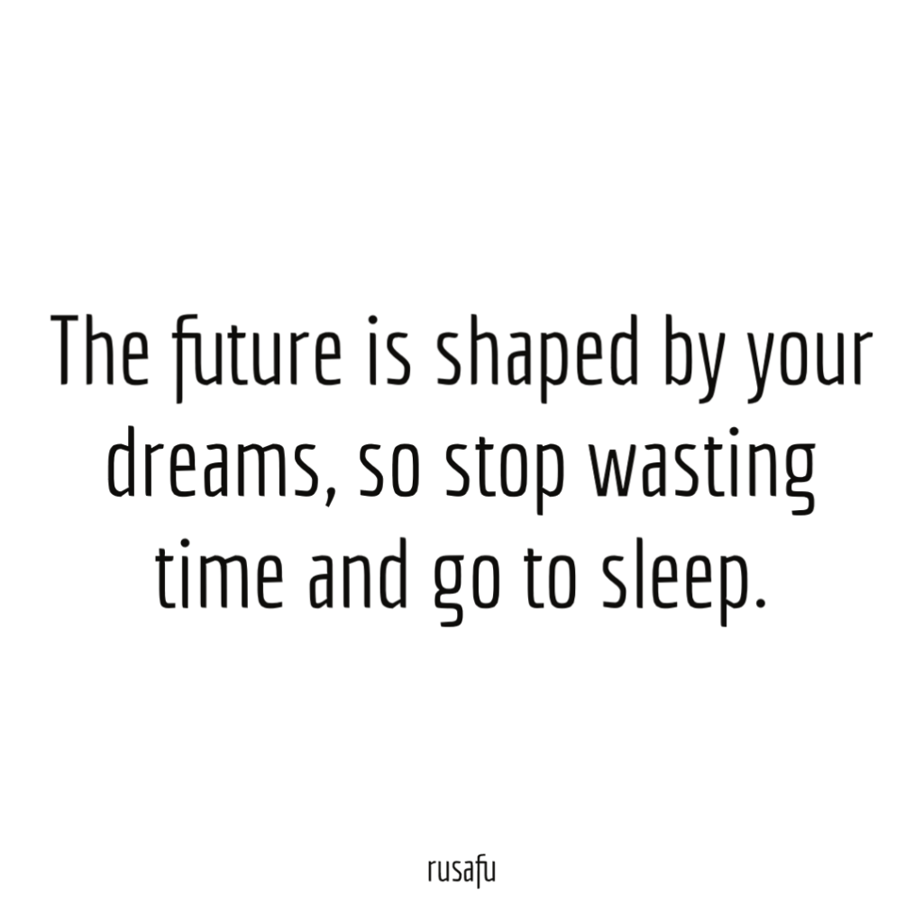 The future is shaped by your dreams, so stop wasting time and go to sleep.