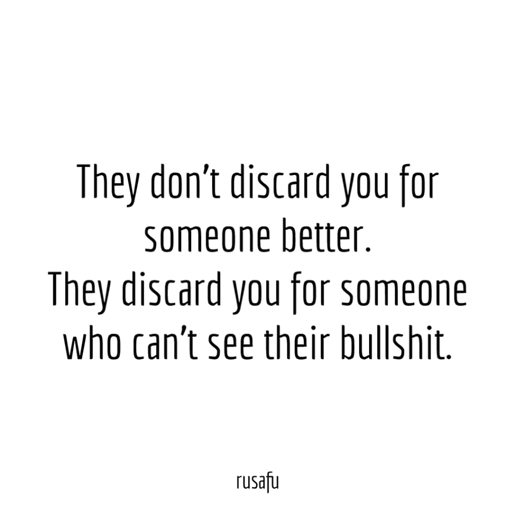 They don't discard you for someone better. They discard you for someone who can't see their bullshit.