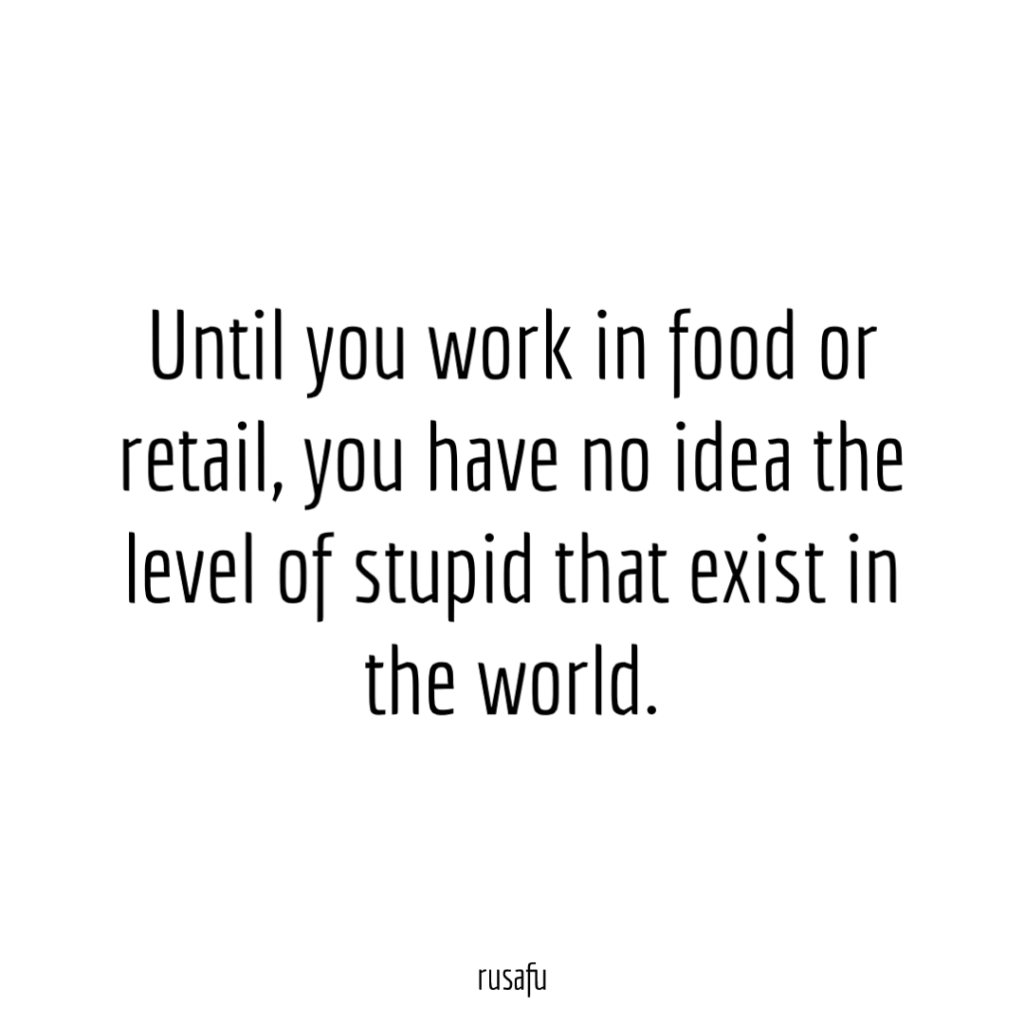 Until you work in food or retail, you have no idea the level of stupid that exist in the world.