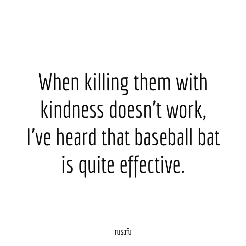 When killing them with kindness doesn't work, I've heard that baseball bat is quite effective.