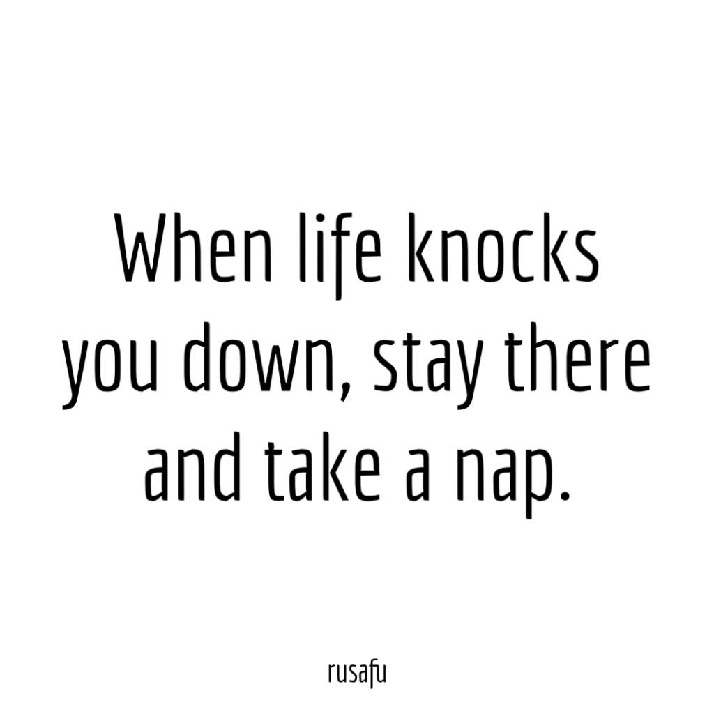 When life knocks you down, stay there and take a nap.