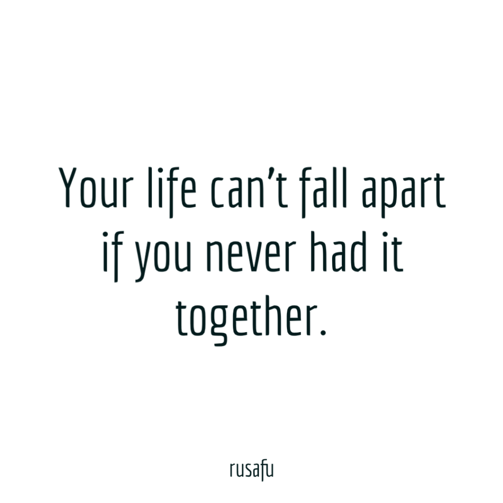 Your life can't fall apart if you never had it together.