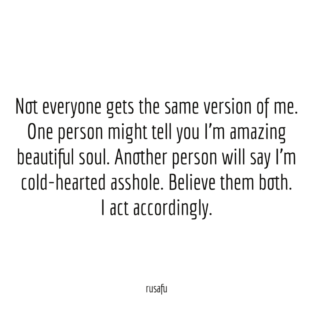 Not everyone gets the same version of me. One person might tell you I'm amazing beautiful soul. Another person will say I'm cold-hearted asshole. Believe them both, I act accordingly.