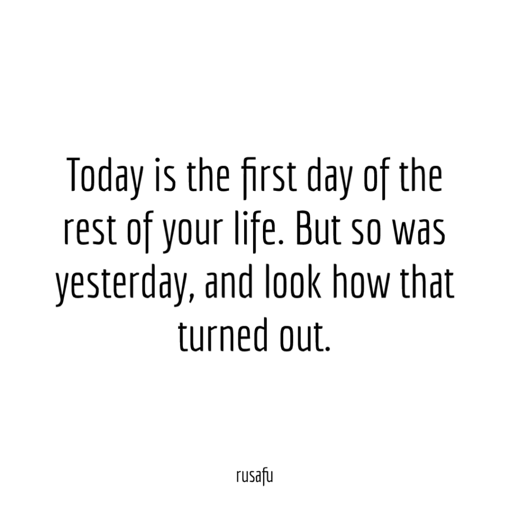 Today is the first day of the rest of your life. But so was yesterday, and look how that turned out.