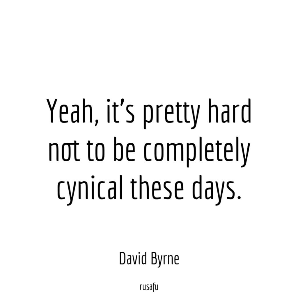Yeah, it's pretty hard not to be completely cynical these days. - David Byrne